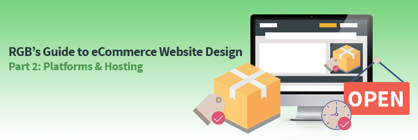 RGB's Guide to eCommerce Website Design – Part Two: Choosing the Right eCommerce & Web Hosting Platforms